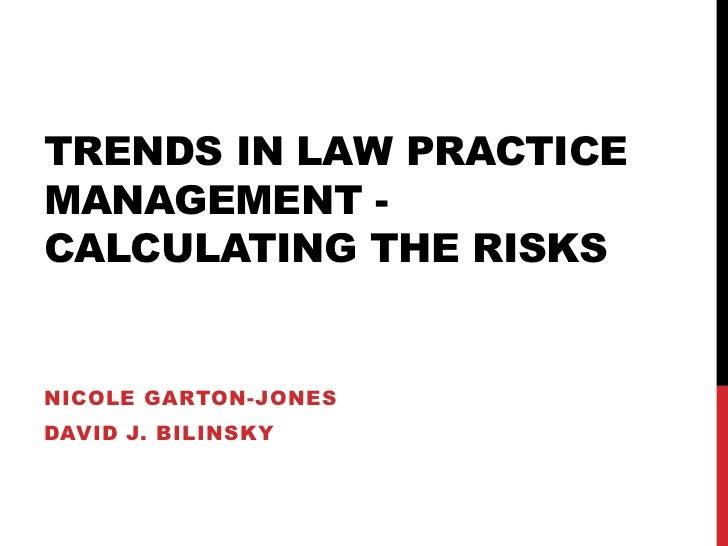 TRENDS IN LAW PRACTICEMANAGEMENT -CALCULATING THE RISKSNICOLE GARTON-JONESDAVID J. BILINSKY