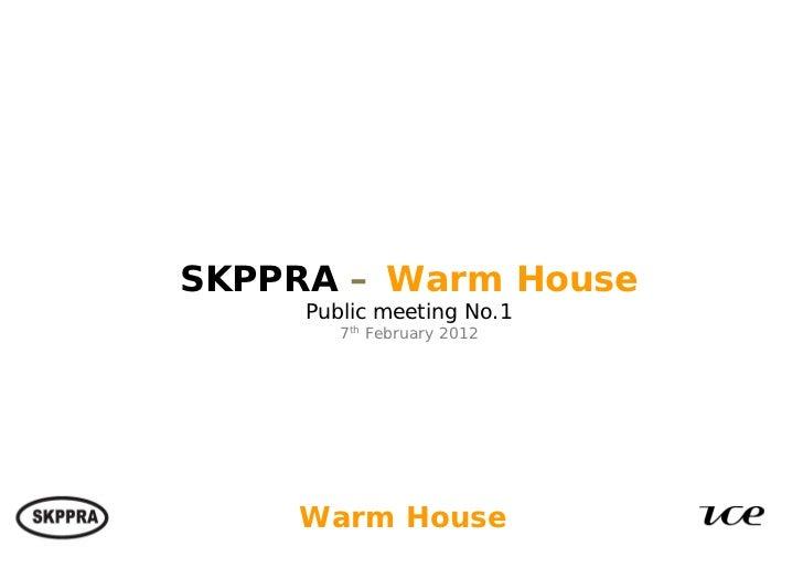 SKPPRA – Warm House                       Public meeting No.1                          7th February 2012Haworth Estates: W...