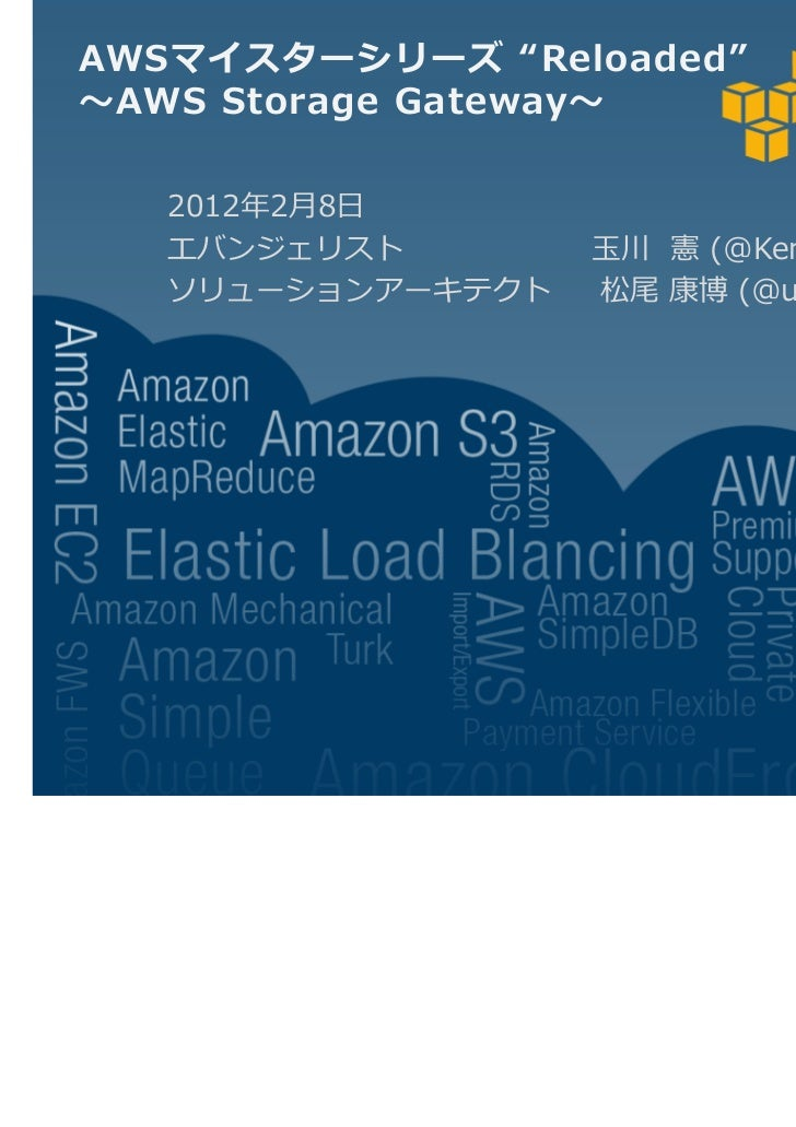 "AWSマイスターシリーズ ""Reloaded"" AWS Storage Gateway   2012 2月8日   エバンジェリスト        玉川 憲 (@KenTamagawa )   ソリューションアーキテクト   松尾 康博 (@u..."
