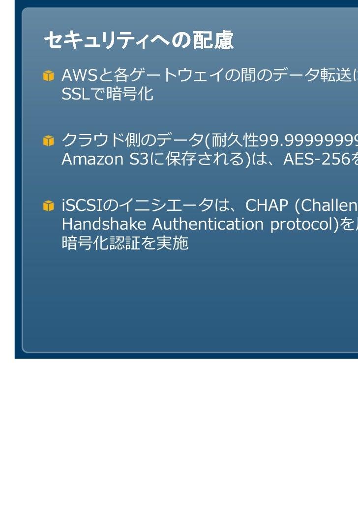 セキュリティへの配慮AWSと各ゲートウェイの間のデータ転送は、SSLで暗号化クラウド側のデータ(耐久性99.999999999%設計のAmazon S3に保存される)は、AES-256を用いて暗号化iSCSIのイニシエータは、CHAP (Cha...
