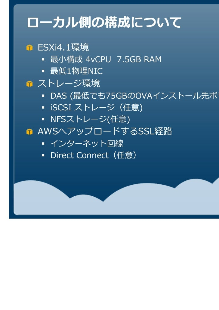 ローカル側の構成についてESXi4.1環境  最小構成 4vCPU 7.5GB RAM  最低1  NICストレージ環境  DAS (最低でも75GBのOVAインストール先ボリューム)  iSCSI ストレージ(任意)  NFSストレージ(任意...