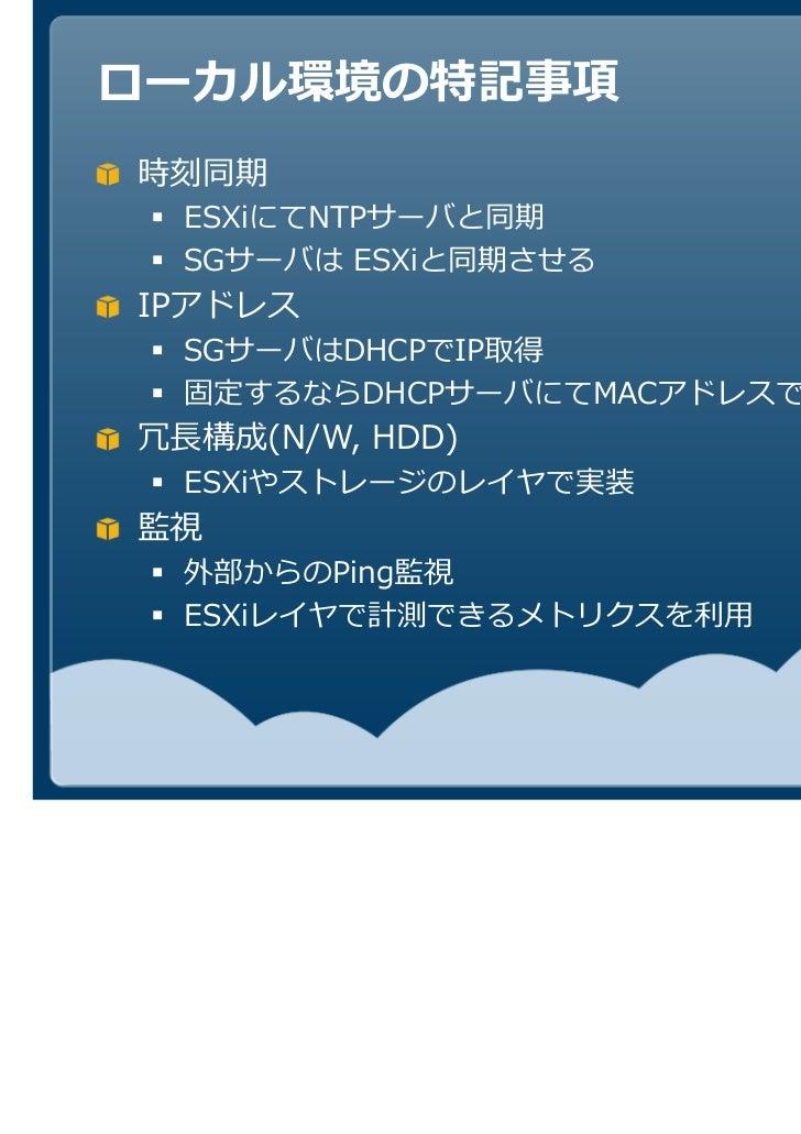 ローカル環境の特記事項時刻同期 ESXiにてNTPサーバと同期 SGサーバは ESXiと同期させるIPアドレス SGサーバはDHCPでIP取得 固定するならDHCPサーバにてMACアドレスで制御     (N/W, HDD) ESXiやストレー...