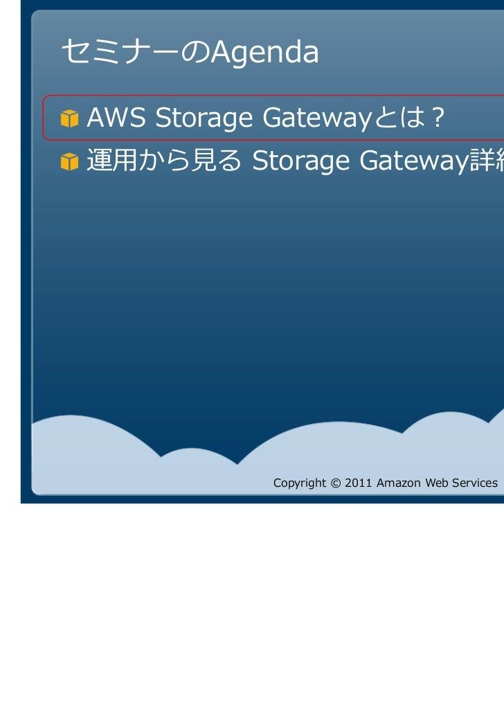 セミナーのAgenda AWS Storage Gatewayとは?          Storage Gateway詳細            Copyright © 2011 Amazon Web Services