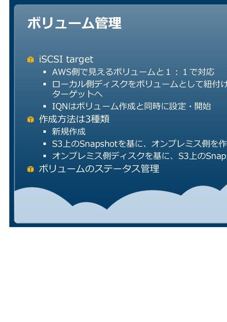 iSCSI target  AWS                           ことで iSCSI  ターゲットへ  IQNはボリューム作成と同時に設定・開始作成方法は3種類  新規作成  S3上のSnapshotを基に、オンプレミス側...