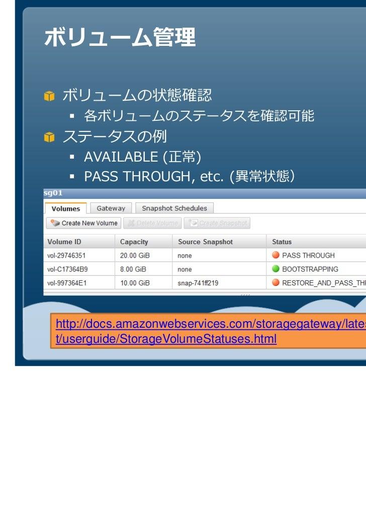ボリュームの状態確認    各ボリュームのステータスを確認可能    AVAILABLE (正常)    PASS THROUGH, etc. (http://docs.amazonwebservices.com/storagegateway/...
