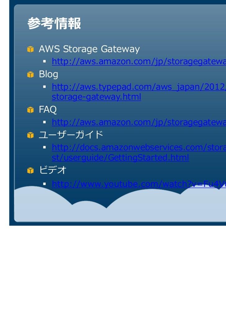 参考情報AWS Storage Gateway  http://aws.amazon.com/jp/storagegateway/Blog  http://aws.typepad.com/aws_japan/2012/01/aws-  stor...