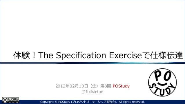 体験!The Specification Exerciseで仕様伝達2012年02月10日(金)第8回 POStudy@fullvirtue1Copyright © POStudy (プロダクトオーナーシップ勉強会). All rights r...