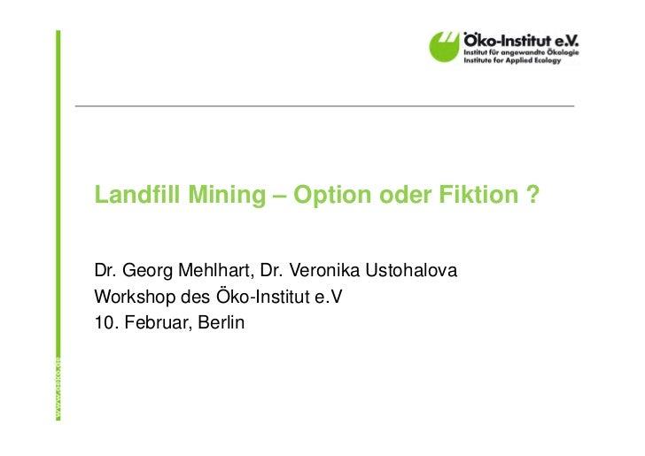 Landfill Mining – Option oder Fiktion ?Dr. Georg Mehlhart, Dr. Veronika UstohalovaWorkshop des Öko-Institut e.V10. Februar...