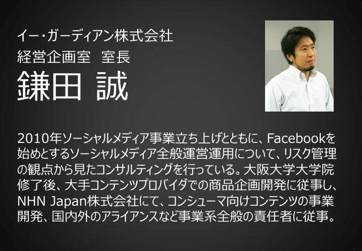 イー・ガーディアン株式会社経営企画室 室長鎌田 誠2010年ソーシャルメディア事業立ち上げとともに、Facebookを始めとするソーシャルメディア全般運営運用について、リスク管理の観点から見たコンサルティングを行っている。大阪大学大学院修了後、...