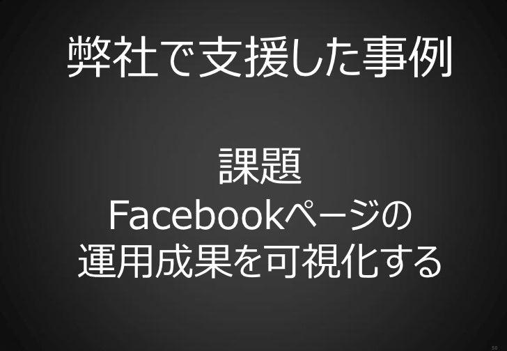 弊社で支援した事例    課題 Facebookページの運用成果を可視化する                50