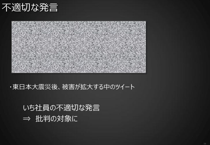不適切な発言・東日本大震災後、被害が拡大する中のツイート  いち社員の不適切な発言  ⇒ 批判の対象に                         59