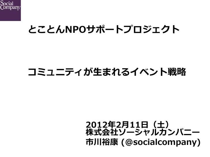 とことんNPOサポートプロジェクト          コミュニティが⽣生まれるイベント戦略略      2012年年2⽉月11⽇日(⼟土)      株式会社ソーシャルカンパニー      市川裕康 (@socialcompany)