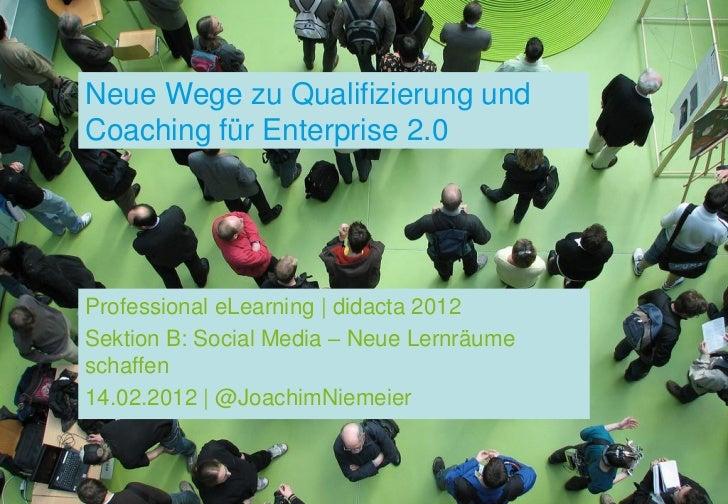 Neue Wege zu Qualifizierung undCoaching für Enterprise 2.0Professional eLearning | didacta 2012Sektion B: Social Media – N...