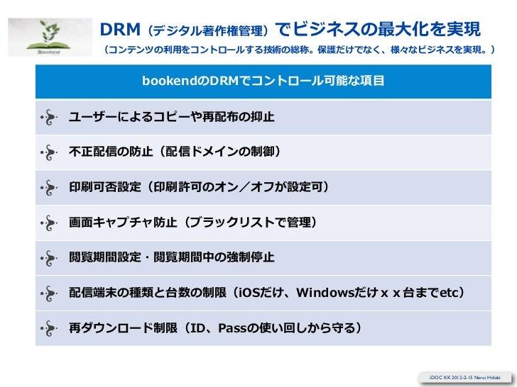 DRM(デジタル著作権管理理)でビジネスの最⼤大化を実現  (コンテンツの利利⽤用をコントロールする技術の総称。保護だけでなく、様々なビジネスを実現。)      bookendのDRMでコントロール可能な項⽬目ユーザーによるコピーや再配布の抑...