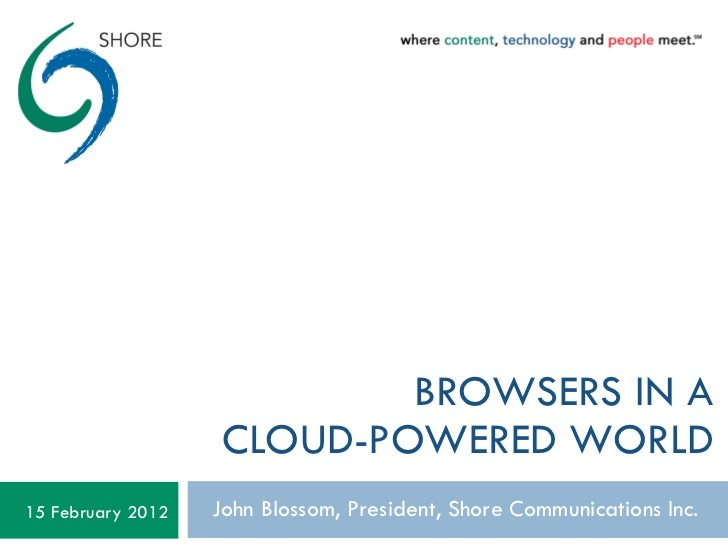 BROWSERS IN A CLOUD-POWERED WORLD John Blossom, President, Shore Communications Inc. 15 February 2012