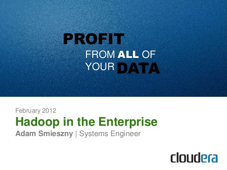PROFIT                  FROM ALL OF                  YOUR DATAFebruary 2012Hadoop in the EnterpriseAdam Smieszny | Systems...