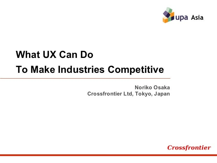 What UX Can Do To Make Industries Competitive Asia Noriko Osaka Crossfrontier Ltd, Tokyo, Japan