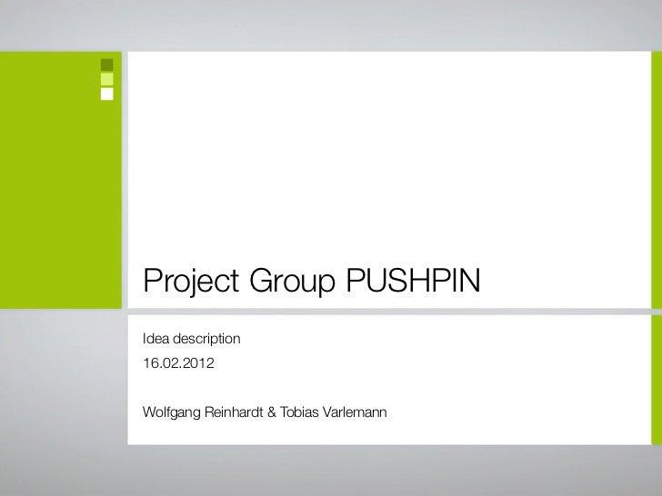 Project Group PUSHPINIdea description16.02.2012Wolfgang Reinhardt & Tobias Varlemann