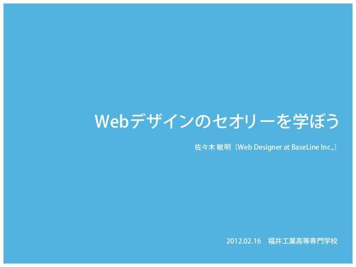 Webデザインのセオリーを学ぼう      佐々木 敏明(Web Designer at BaseLine Inc.,)              2012.02.16福井工業高等専門学校