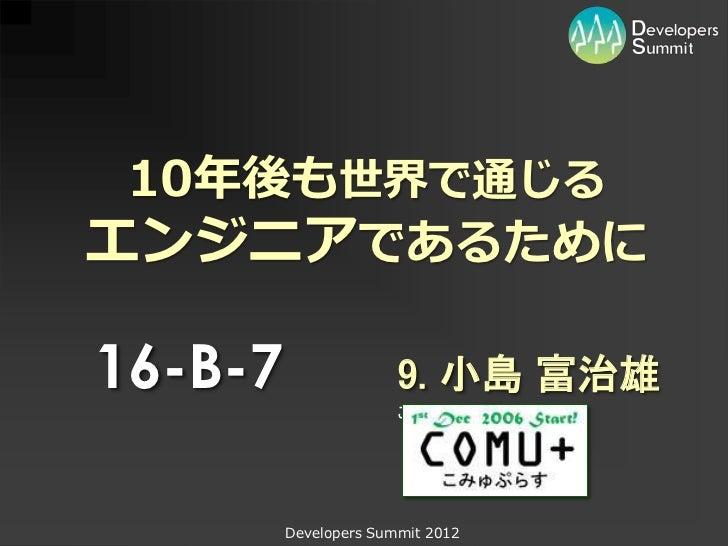 10年後も世界で通じるエンジニアであるために16-B-7                 9. 小島 富治雄                       こみゅぷらす         Developers Summit 2012