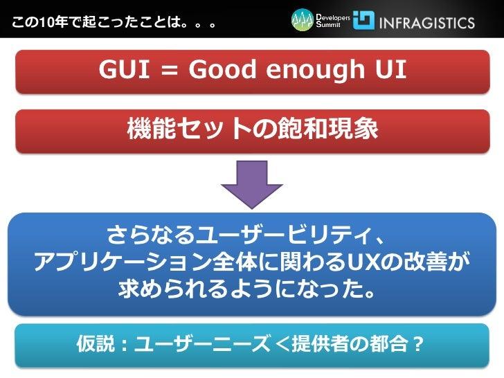 この10年で起こったことは。。。      GUI = Good enough UI        機能セットの飽和現象    さらなるユーザービリティ、 アプリケーション全体に関わるUXの改善が     求められるようになった。    仮説:...