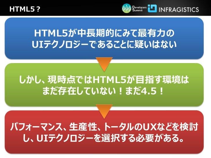 HTML5?    HTML5が中長期的にみて最有力の    UIテクノロジーであることに疑いはない しかし、現時点ではHTML5が目指す環境は    まだ存在していない!まだ4.5!パフォーマンス、生産性、トータルのUXなどを検討  し、UI...
