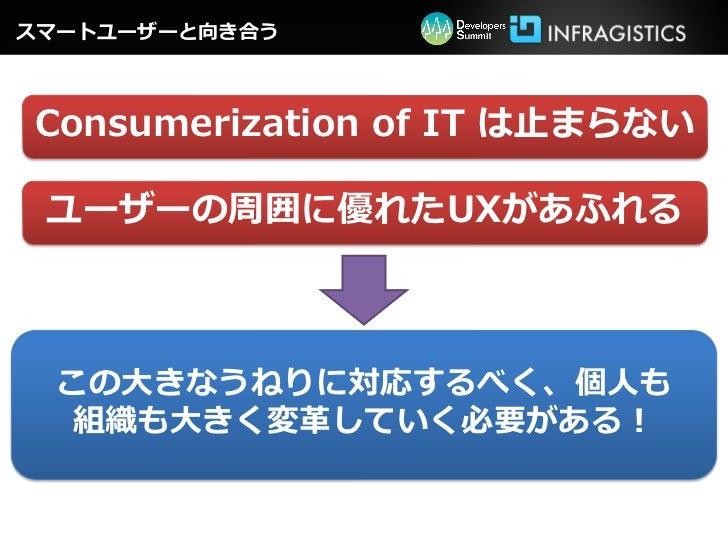 スマートユーザーと向き合うConsumerization of IT は止まらない ユーザーの周囲に優れたUXがあふれる  この大きなうねりに対応するべく、個人も   組織も大きく変革していく必要がある!