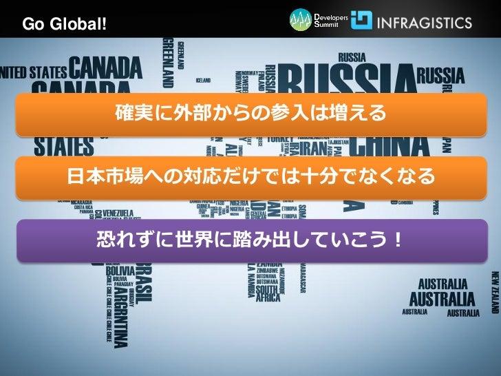 Go Global!             確実に外部からの参入は増える     日本市場への対応だけでは十分でなくなる        恐れずに世界に踏み出していこう!
