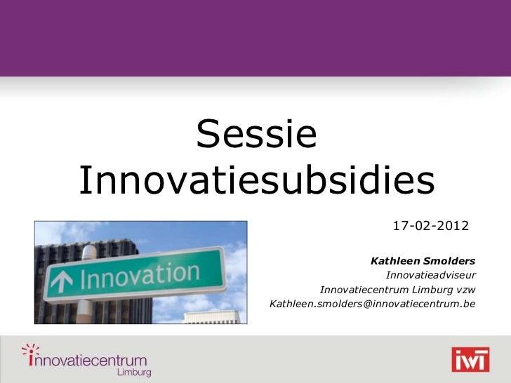 Sessie    Innovatiesubsidies                                    17-02-2012                                 Kathleen Smolde...