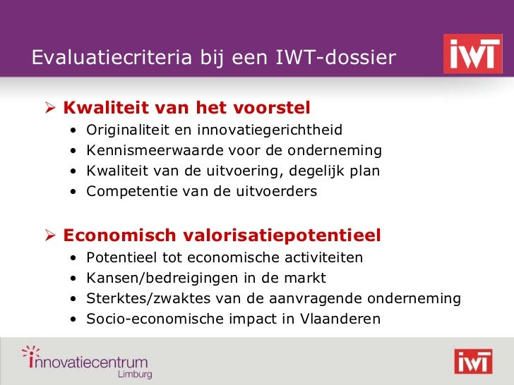 Evaluatiecriteria bij een IWT-dossier      Kwaliteit van het voorstel       •   Originaliteit en innovatiegerichtheid    ...