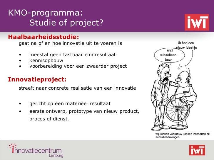 KMO-programma:    Studie of project?Haalbaarheidsstudie:    gaat na of en hoe innovatie uit te voeren is    •   meestal ge...