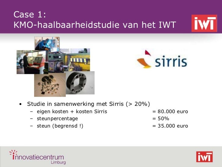 Case 1:    KMO-haalbaarheidstudie van het IWT     • Studie in samenwerking met Sirris (> 20%)        – eigen kosten + kost...