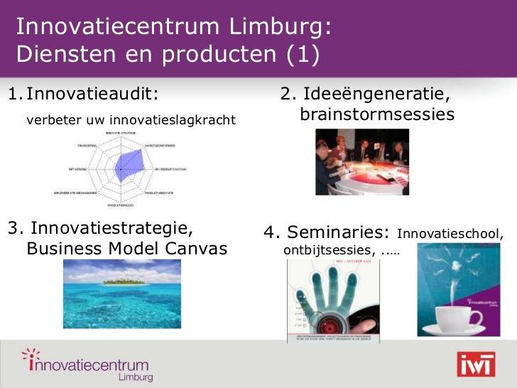 Innovatiecentrum Limburg:Diensten en producten (1)1. Innovatieaudit:                     2. Ideeëngeneratie,    verbeter u...
