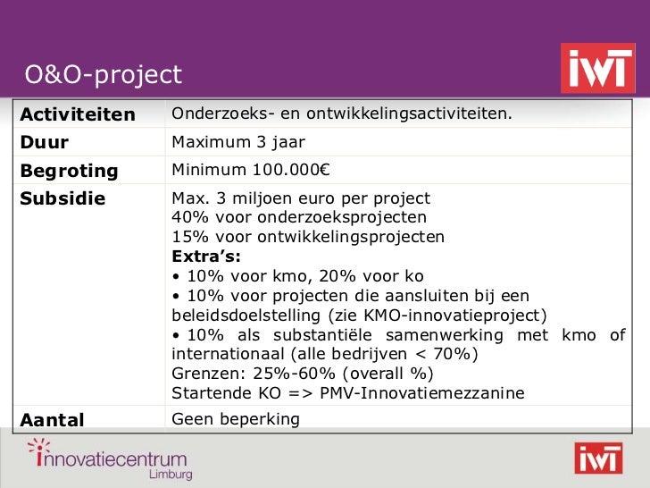 O&O-projectActiviteiten   Onderzoeks- en ontwikkelingsactiviteiten.Duur           Maximum 3 jaarBegroting      Minimum 100...