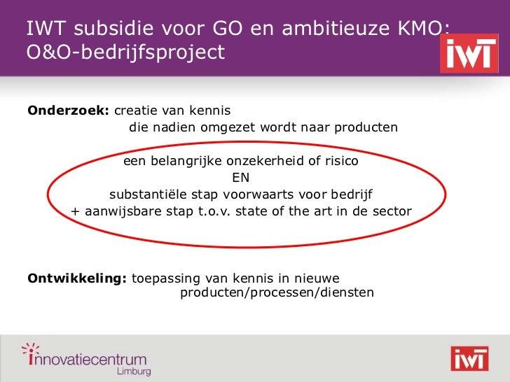 IWT subsidie voor GO en ambitieuze KMO:    O&O-bedrijfsproject    Onderzoek: creatie van kennis                 die nadien...