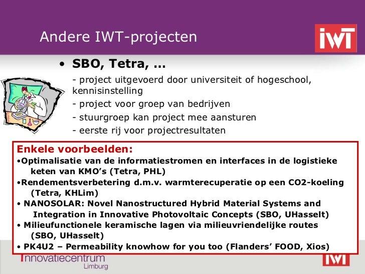 Andere IWT-projecten            • SBO, Tetra, …               - project uitgevoerd door universiteit of hogeschool,       ...