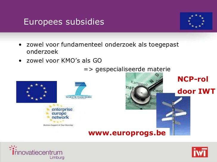 Europees subsidies    • zowel voor fundamenteel onderzoek als toegepast      onderzoek    • zowel voor KMO's als GO       ...
