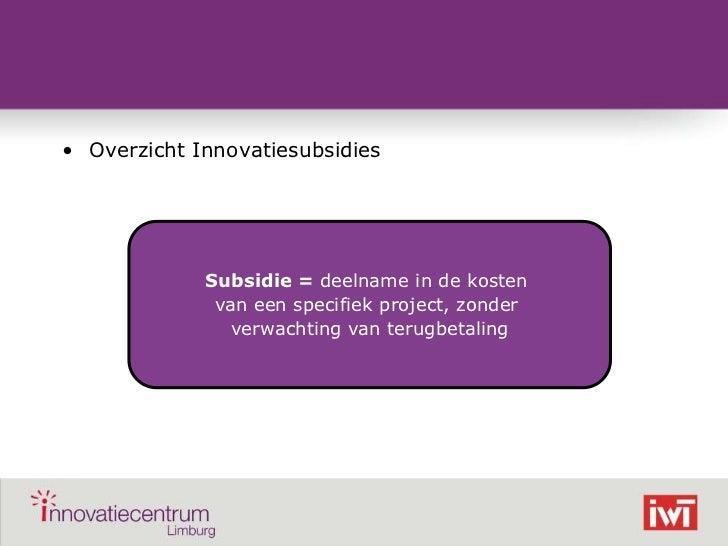 • Overzicht Innovatiesubsidies                 Subsidie = deelname in de kosten                  van een specifiek project...