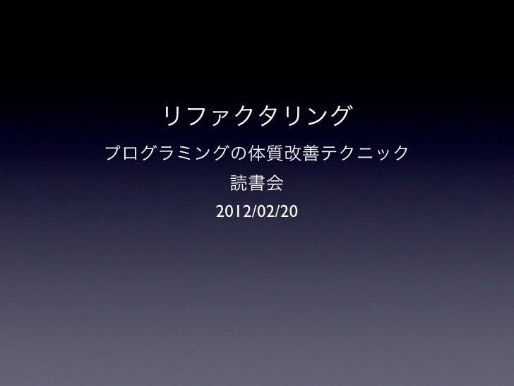 リファクタリングプログラミングの体質改善テクニック       読書会      2012/02/20