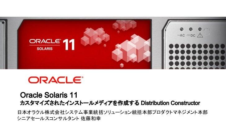 Oracle Solaris 11    カスタマイズされたインストールメディアを作成する Distribution Constructor日本オラクル株式会社システム事業統括ソリューション統括本部プロダクトマネジメント本部シニアセールスコンサ...