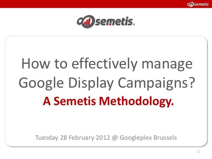 How to effectively manageGoogle Display Campaigns?    A Semetis Methodology.  Tuesday 28 February 2012 @ Googleplex Brusse...