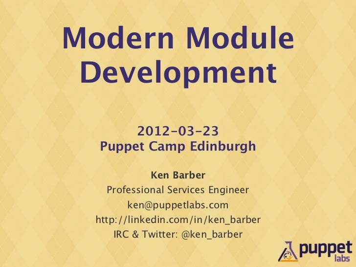 Modern Module Development       2012-03-23  Puppet Camp Edinburgh            Ken Barber   Professional Services Engineer  ...