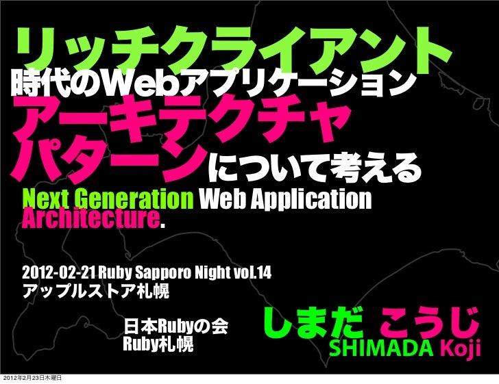 リッチクライアント 時代のWebアプリケーション アーキテクチャ パターンについて考える    Next Generation Web Application    Architecture.    2012-02-21 Ruby Sappo...
