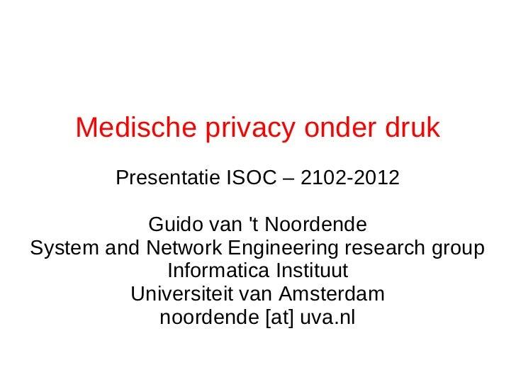 Medische privacy onder druk        Presentatie ISOC – 2102-2012           Guido van t NoordendeSystem and Network Engineer...