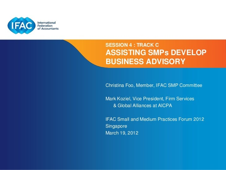 SESSION 4 : TRACK CASSISTING SMPs DEVELOPBUSINESS ADVISORYChristina Foo, Member, IFAC SMP CommitteeMark Koziel, Vice Presi...