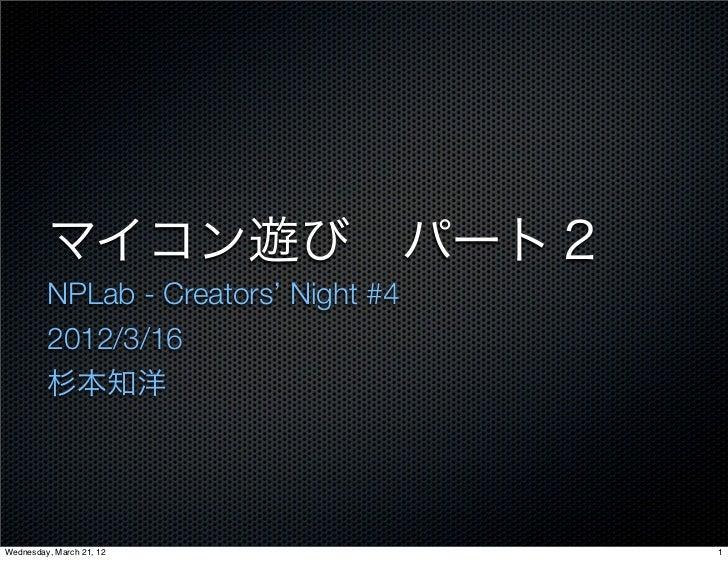 マイコン遊びパート2         NPLab - Creators' Night #4         2012/3/16         杉本知洋Wednesday, March 21, 12               1