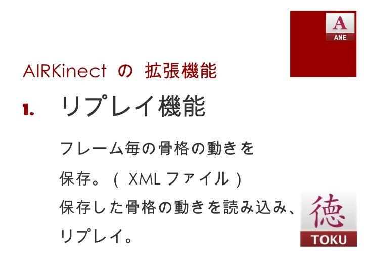 AIRKinect  の 拡張機能 <ul><li>リプレイ機能 </li></ul><ul><li>フレーム毎の骨格の動きを </li></ul><ul><li>保存。( XML ファイル) </li></ul><ul><li>保存した骨格の...