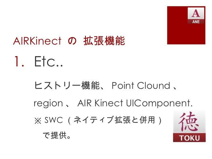 AIRKinect  の 拡張機能 <ul><li>Etc.. </li></ul><ul><li>ヒストリー機能、 Point Clound 、 </li></ul><ul><li>region 、 AIR Kinect UIComponen...