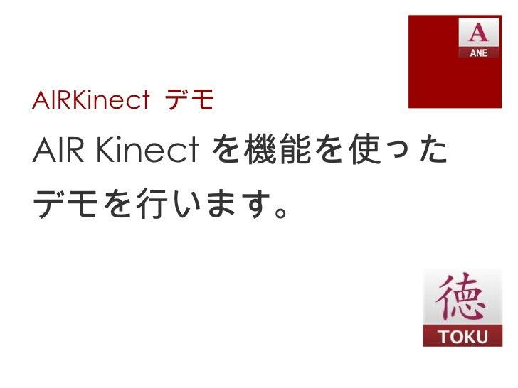 AIRKinect  デモ <ul><li>AIR Kinect を機能を使った </li></ul><ul><li>デモを行います。 </li></ul>