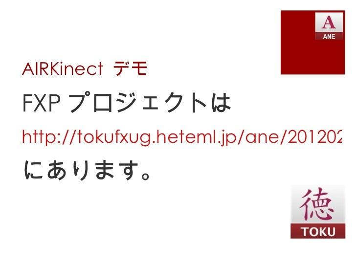 AIRKinect  デモ <ul><li>FXP プロジェクトは </li></ul><ul><li>http://tokufxug.heteml.jp/ane/20120222fxug/AIRKinectInFxUGApp.fxp </li...